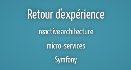 Retour d'Expériences : architectures Réactives / micro-services / Symfony